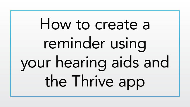 How to create a reminder using your hearing aids and the Thrive app