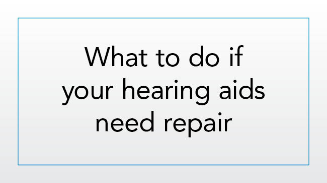 What to do if your hearing aids need repair or replacement
